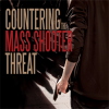 COUNTERING THE MASS SHOOTER THREAT